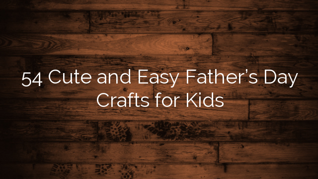 54 Cute and Easy Father's Day Crafts for Kids