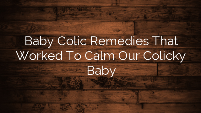 Baby Colic Remedies That Worked To Calm Our Colicky Baby