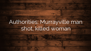 Authorities: Murrayville man shot, killed woman