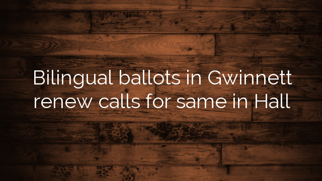 Bilingual Ballots In Gwinnett Renew Calls For Same In Hall