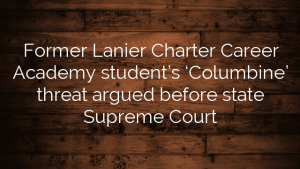 Former Lanier Charter Career Academy student's 'Columbine' threat argued before state Supreme Court