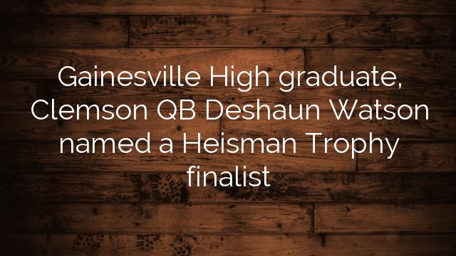 Gainesville High graduate, Clemson QB Deshaun Watson named a Heisman Trophy finalist